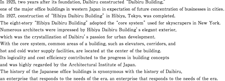 In 1925, two years after its foundation, Daibiru constructed ¨Daibiru Building,¨one of the major office buildings in western Japan in expectation of future concentration of businesses in cities. In 1927, construction of ¨Hibiya Daibiru Building¨ in Hibiya, Tokyo, was completed.The eight-story ¨Hibiya Daibiru Building¨ adopted the ¨core system¨ used for skyscrapers in New York. Numerous architects were impressed by Hibiya Daibiru Building's elegant exterior,which was the crystallization of Daibiru's passion for urban development.With the core system, common areas of a building, such as elevators, corridors, and hot and cold water supply facilities, are located at the center of the building.Its logicality and cost efficiency contributed to the progress in building concepts and was highly regarded by the Architectural Institute of Japan.The history of the Japanese office buildings is synonymous with the history of Daibiru, an enterprise that responds to the needs of the era.