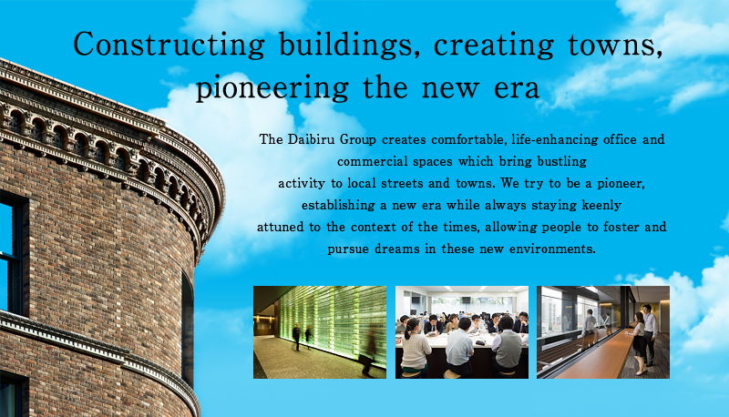 Constructing buildings, creating Towns, pioneering the new era The Daibiru Group creates comfortable, life-enhancing office and commercial spaces which bring bustlingactivity to local streets and towns. We try to be a pioneer, establishing a new era while always staying keenly attuned to the context of the times, allowing people to foster and pursue dreams in these new environments.