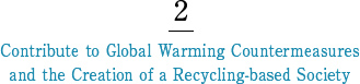 2 Contribute to Global Warming Countermeasures and the Creation ofa Recycling-based Society